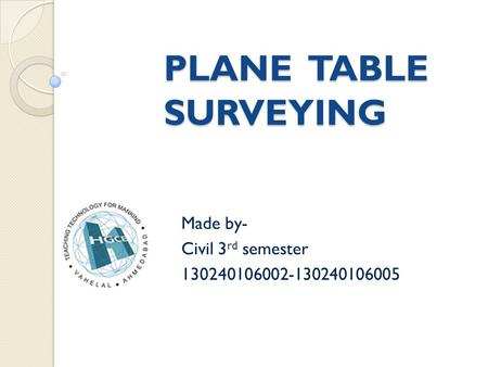 PLANE TABLE SURVEYING Made by- Civil 3 rd semester 130240106002-130240106005.