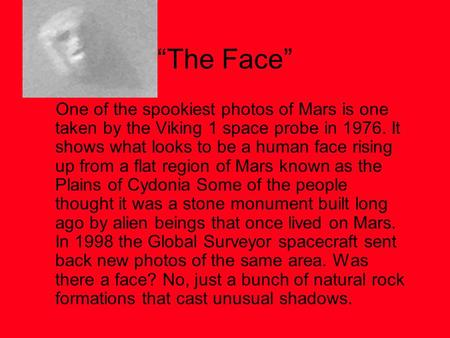 """The Face"" One of the spookiest photos of Mars is one taken by the Viking 1 space probe in 1976. It shows what looks to be a human face rising up from."