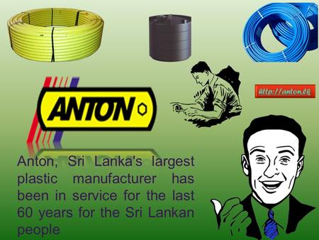 Anton, Sri Lanka's largest plastic manufacturer has been in service for the last 60 years for the Sri Lankan people.