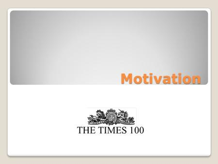 Motivation THE TIMES 100. What is motivation? Motivation is concerned with the desire to do something or achieve a particular result. Motivated employees.