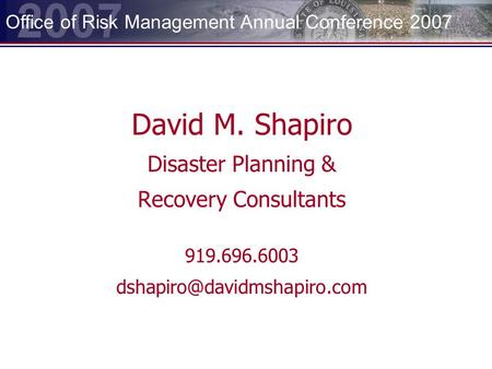 2007 Office of Risk Management Annual Conference 2007 David M. Shapiro Disaster Planning & Recovery Consultants 919.696.6003