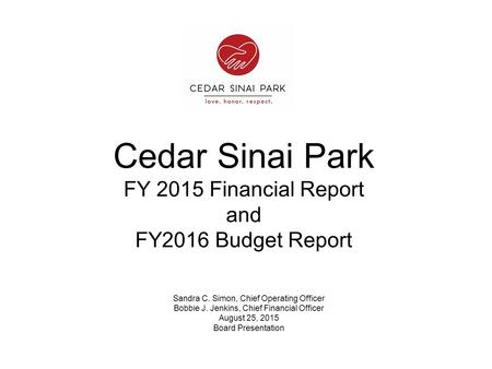 Cedar Sinai Park FY 2015 Financial Report and FY2016 Budget Report Sandra C. Simon, Chief Operating Officer Bobbie J. Jenkins, Chief Financial Officer.