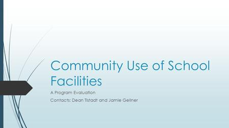 Community Use of School Facilities A Program Evaluation Contacts: Dean Tistadt and Jamie Gellner.
