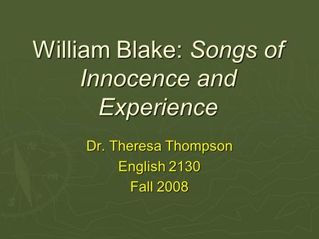 William Blake: Songs of Innocence and Experience Dr. Theresa Thompson English 2130 Fall 2008.
