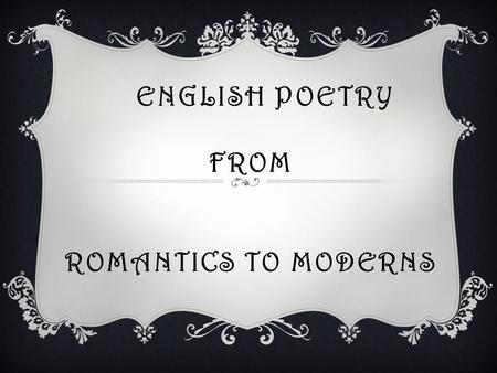 ENGLISH POETRY FROM ROMANTICS TO MODERNS. English Poetry from Romantics to Moderns Victorian Poetry Modern Poetry Romantic Poetry.