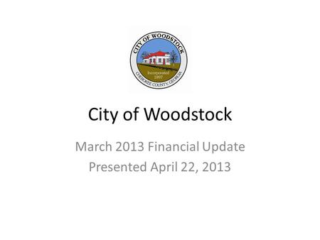 City of Woodstock March 2013 Financial Update Presented April 22, 2013.