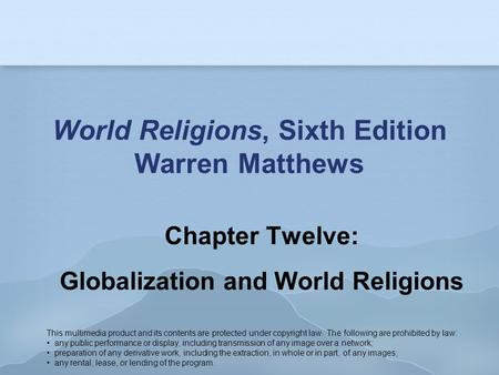 World Religions, Sixth Edition Warren Matthews Chapter Twelve: Globalization and World Religions This multimedia product and its contents are protected.