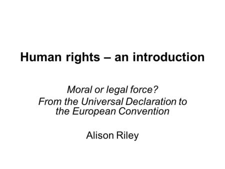 Human rights – an introduction Moral or legal force? From the Universal Declaration to the European Convention Alison Riley.