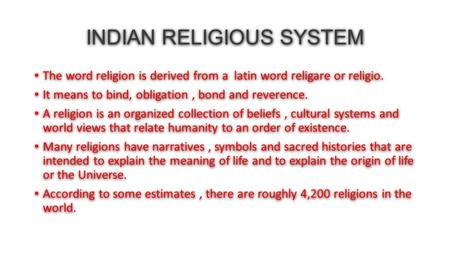 INDIAN RELIGIOUS SYSTEM The word religion is derived from a latin word religare or religio. It means to bind, obligation, bond and reverence. A religion.