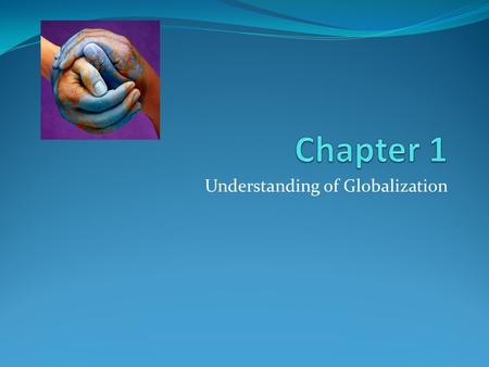 Understanding of Globalization. Perspectives on Globalization Globalization is a controversial topic. To what extent should we embrace globalization?