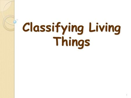 Classifying Living Things 1. Species of Organisms There are 8.7 million known different species of organisms There are 8.7 million known different species.