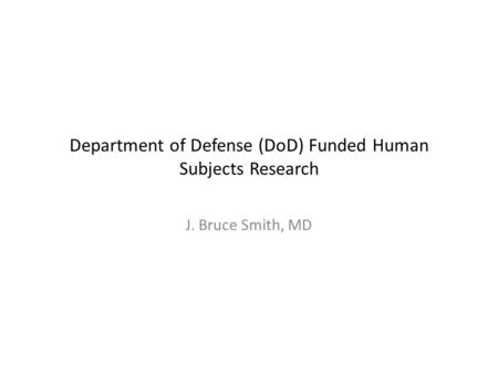 Department of Defense (DoD) Funded Human Subjects Research J. Bruce Smith, MD.