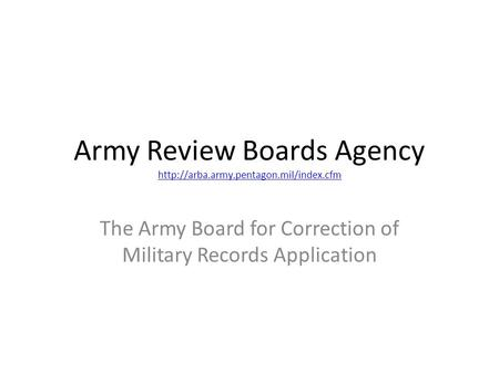 Army Review Boards Agency   The Army Board for Correction of Military Records.