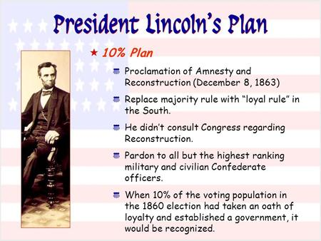 "President Lincoln's Plan  10% Plan * Proclamation of Amnesty and Reconstruction (December 8, 1863) * Replace majority rule with ""loyal rule"" in the South."