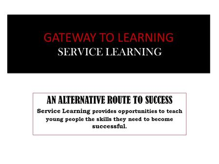 GATEWAY TO LEARNING SERVICE LEARNING AN ALTERNATIVE ROUTE TO SUCCESS Service Learning provides opportunities to teach young people the skills they need.