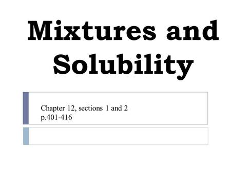 Mixtures and Solubility Chapter 12, sections 1 and 2 p.401-416.