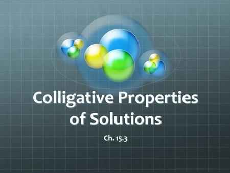 Colligative Properties of Solutions Ch. 15.3. Definition of Colligative Properties The physical properties of solutions that are affected by the number.