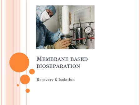 M EMBRANE BASED BIOSEPARATION Recovery & Isolation.