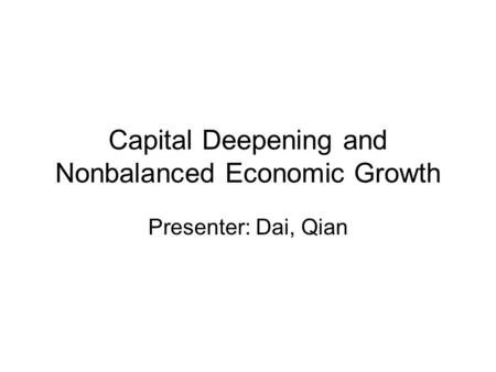 Capital Deepening and Nonbalanced Economic Growth Presenter: Dai, Qian.