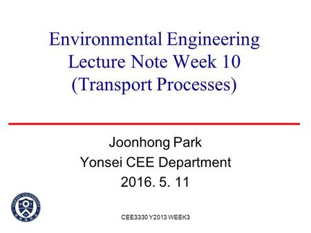 Environmental Engineering Lecture Note Week 10 (Transport Processes) Joonhong Park Yonsei CEE Department 2016. 5. 11 CEE3330 Y2013 WEEK3.