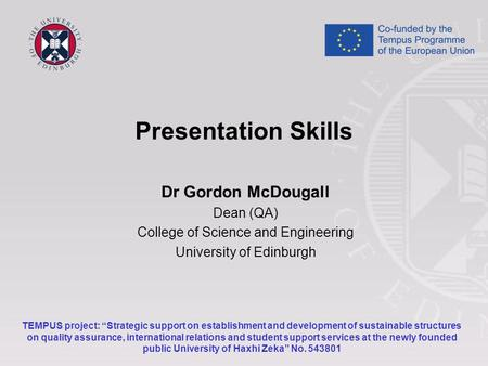 "Presentation Skills Dr Gordon McDougall Dean (QA) College of Science and Engineering University of Edinburgh TEMPUS project: ""Strategic support on establishment."