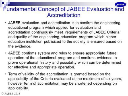 © JABEE 2015 Fundamental Concept of JABEE Evaluation and Accreditation JABEE evaluation and accreditation is to confirm the engineering educational program.