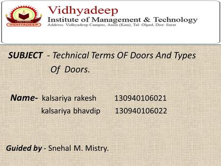SUBJECT - Technical Terms OF Doors And Types Of Doors. Name- kalsariya rakesh 130940106021 kalsariya bhavdip 130940106022 Guided by - Snehal M. Mistry.