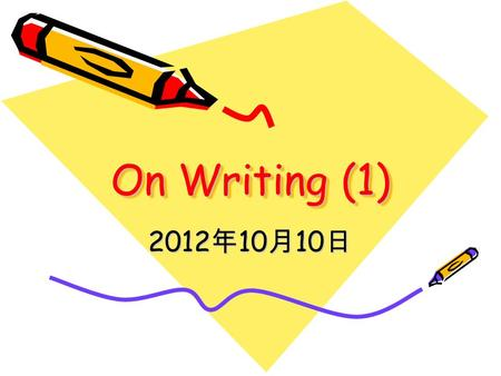 On Writing (1) 2012 年 10 月 10 日. What to Teach Organization/structure Content Different types of writing Writing methods.