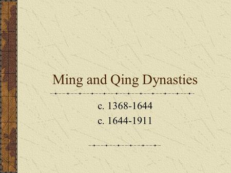 Ming and Qing Dynasties c. 1368-1644 c. 1644-1911.