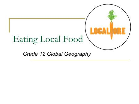 Eating Local Food Grade 12 Global Geography. What is Local Eating and Why is it important? Local Eating is buying foods that are produced, processed and.