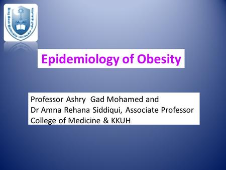 Epidemiology of Obesity Professor Ashry Gad Mohamed and Dr Amna Rehana Siddiqui, Associate Professor College of Medicine & KKUH.