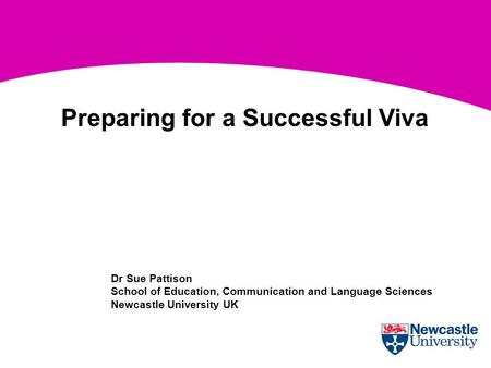 Dr Sue Pattison School of Education, Communication and Language Sciences Newcastle University UK Preparing for a Successful Viva.