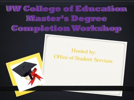 UW College of Education Master's Degree Completion Workshop Hosted by: Office of Student Services.