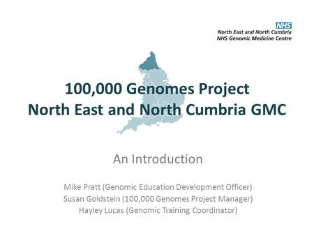 100,000 Genomes Project North East and North Cumbria GMC An Introduction Mike Pratt (Genomic Education Development Officer) Susan Goldstein (100,000 Genomes.