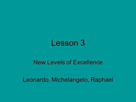 Lesson 3 New Levels of Excellence Leonardo, Michelangelo, Raphael.