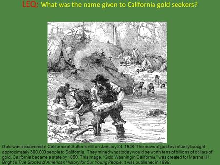 LEQ: What was the name given to California gold seekers? Gold was discovered in California at Sutter's Mill on January 24, 1848. The news of gold eventually.