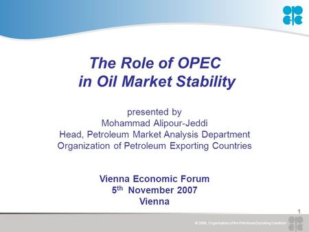 © 2006, Organization of the Petroleum Exporting Countries 1 The Role of OPEC in Oil Market Stability presented by Mohammad Alipour-Jeddi Head, Petroleum.