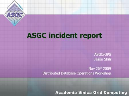 ASGC incident report ASGC/OPS Jason Shih Nov 26 th 2009 Distributed Database Operations Workshop.