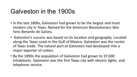 Galveston in the 1900s In the late 1800s, Galveston had grown to be the largest and most modern city in Texas. Named for the American Revolutionary War.