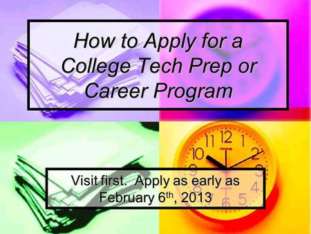How to Apply for a College Tech Prep or Career Program Visit first. Apply as early as February 6 th, 2013.