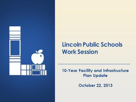 Lincoln Public Schools Lincoln, Nebraska Lincoln Public Schools Work Session 10-Year Facility and Infrastructure Plan Update October 22, 2013.