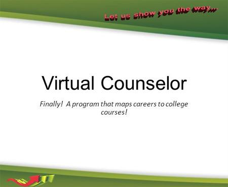 Virtual Counselor Finally! A program that maps careers to college courses!
