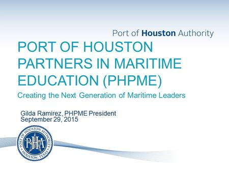 PORT OF HOUSTON PARTNERS IN MARITIME EDUCATION (PHPME) Creating the Next Generation of Maritime Leaders Gilda Ramirez, PHPME President September 29, 2015.
