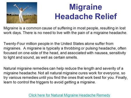 Migraine Headache Relief Migraine is a common cause of suffering in most people, resulting in lost work days. There is no need to live with the pain of.