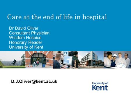 Care at the end of life in hospital Dr David Oliver Consultant Physician Wisdom Hospice Honorary Reader University of Kent