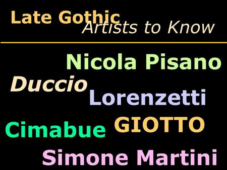 Late Gothic Artists to Know Duccio Lorenzetti Nicola Pisano Cimabue GIOTTO Simone Martini.
