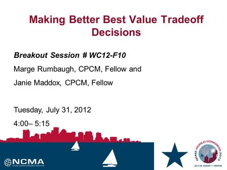 0 0 0 Making Better Best Value Tradeoff Decisions Breakout Session # WC12-F10 Marge Rumbaugh, CPCM, Fellow and Janie Maddox, CPCM, Fellow Tuesday, July.