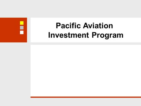 Pacific Aviation Investment Program. US$125 m Adaptable Program Loan Phase 1 Phase 2, 3, 4 Objective: improve operational safety and oversight of international.