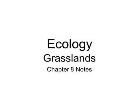 Ecology Grasslands Chapter 8 Notes. I. Grasslands An ecosystem in which there is more water than a desert, but not enough water to support a forest They.
