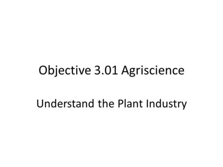 Objective 3.01 Agriscience Understand the Plant Industry.